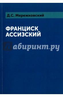 Франциск АссизскийОбщая философия<br>Д. С. Мережковский - выдающийся русский и европейский писатель Серебряного века, поэт, романист, драматург, критик, религиозный философ.<br>