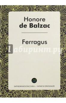 FerragusХудожественная литература на англ. языке<br>Серия книг «Зарубежная классика — читай в оригинале» — это бессмертные произведения великих мастеров пера, написанные ими на их родном языке и наречии. <br>Книги из этой серии помогут читателю углубленно изучать иностранные языки, обогатят его внутренний мир и по-новому откроют произведения известных классиков. <br>Учись французскому у Оноре де Бальзака! <br>Неадаптированное издание на французском языке.<br>