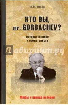 Кто вы, mr. Gorbachev? История ошибок и предательствПолитические деятели, бизнесмены<br>Феномен Горбачева до сих пор плохо изучен. Остается множество спорных вопросов, касающихся событий нашего близкого прошлого. В этой книге перед читателем открываются малознакомые ранее качества государственных мужей эпохи распада СССР - дилетантизм, самонадеянность и игнорирование мнения профессионалов. И предлагается ответ на вопрос: был ли Горбачев агентом влияния Запада или просто политическим неудачником?<br>Автор книги - Владислав Швед - государственный советник 3-го класса, с начала 1990-х гг. занимавший пост второго секретаря ЦК Компартии Литвы, бывший член ЦК КПСС, а позже депутат Верховного Совета Литвы и руководитель аппарата комитета Госдумы Российской Федерации по труду и социальной политике. Владислав Швед также автор ряда публицистических исследований, в том числе посвященных расследованию военных преступлений в Катыни и анализу постсоветских политических процессов в Литве.<br>