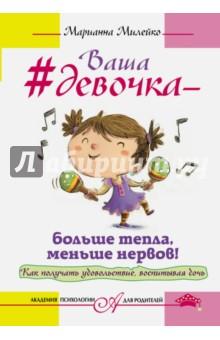 Милейко Марианна Викторовна Ваша девочка - больше тепла, меньше нервов! Как получать удовольствие, воспитывая дочь