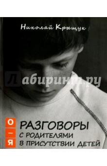 Крыщук Николай Прохорович Разговоры с родителями в присутствии детей. О-Я. По правилам Обще-жития