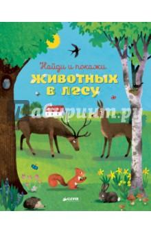 Найди и покажи животных в лесуЗнакомство с миром вокруг нас<br>Как приятно прогуляться на свежем воздухе! С этой книжкой вы перенесётесь в таинственный лес и сможете окунуться в мир дикой природы. Рассматривайте картинки, ищите предметы на каждом развороте и изучайте животных.<br>Для чтения взрослыми детям.<br>