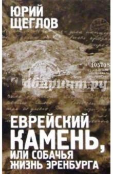 Щеглов Юрий Еврейский камень, или Собачья жизнь Эренбурга. Историко-филологический роман