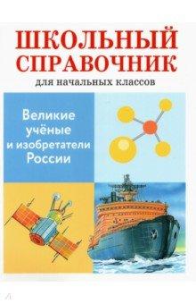 Великие ученые и изобретатели России. Школьный справочник для начальных классов