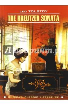 The Kreutzer SonataХудожественная литература на англ. языке<br>Предлагаем вниманию читателей повесть Л.Н. Толстого Крейцерова соната, увидевшую свет в 1890 году и вызвавшую большой резонанс в обществе.<br>Перевод Бенджамина Такера дополнен комментарием.<br>