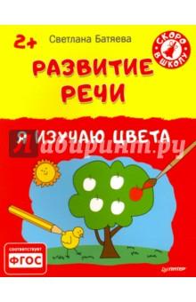 Батяева Светлана Вадимовна Развитие речи. Я изучаю цвета. 2+. ФГОС