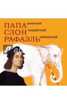 Папа Римский, Слон индийский, Рафаэль УрбинскийКультура и искусство<br>Художник Рафаэль Санти (1483-1520) прославился ещё при жизни. Богатейшие люди Италии мечтали заказать Рафаэлю портрет. Но однажды папа Римский попросил прославленного живописца нарисовать слона. То, что слон действительно жил в Ватикане, подтвердилось раскопками археологов лишь в середине ХХ века. Как же слон оказался в Италии и почему самый великий живописец рисовал его портрет, расскажет наша книга.<br>