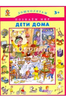 Дети домаЗнакомство с миром вокруг нас<br>Дети дома.<br>Книга для детей дошкольного возраста.<br>