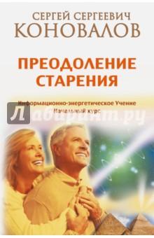 Преодоление старения. Информационно-энергетическое Учение. Начальный курсЭзотерические знания<br>Книга Доктора С. С. Коновалова посвящена проблеме, издавна волновавшей умы многих ученых. В состоянии ли человек преодолеть старение и старость? Возможен ли возврат молодости? И если это возможно, что ему необходимо сделать, чтобы избавиться от возрастных болезней и начать свое физическое и душевное Возрождение? На эти и другие важные вопросы вы найдете ответы в данной книге. Помимо традиционного взгляда на проблему старения вы сможете получить новые знания, которые Доктор С. С. Коновалов продолжает раскрывать перед читателями в своем Информационно-энергетическом Учении. Отдельные главы посвящены размышлениям Сергея Сергеевича о старости и причинах, ускоряющих процессы старения.<br>