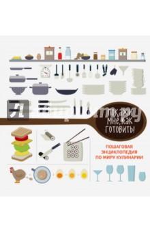 Покажи мне как готовить!История кулинарии. Кулинарные словари<br>Уникальная подарочная книга с инфографикой еды. Полезные факты, рецепты, лайфхаки в рисунках.<br>