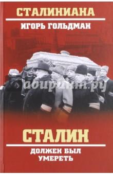 Сталин должен был умеретьПолитические деятели, бизнесмены<br>Книга известного публициста Игоря Львовича Гольдмана посвящена загадочной смерти Сталина. Автор на основе воспоминаний людей из сталинского окружения и многочисленных документов подробно рассказывает о последнем годе жизни вождя и пяти днях, предшествовавших его смерти. Кроме того, И. Гольдман рассматривая основные существующие предположения, включая заговор и убийство, предлагает свою версию смерти Сталина.<br>
