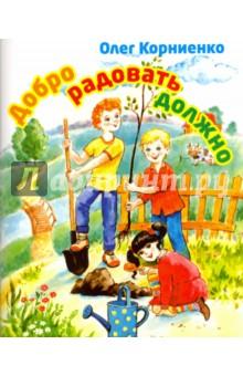 Добро радовать должноПовести и рассказы о детях<br>Данная книга содержит добрые рассказы Олега Корниенко с яркими иллюстрациями для детей младшего школьного возраста на темы дружбы, трудолюбия, добра и любви.<br>Для младшего школьного возраста.<br>