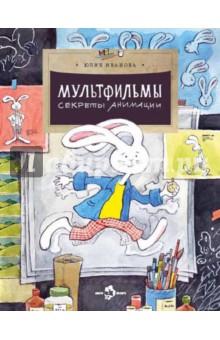 Иванова Юлия Мультфильмы. Секреты анимации