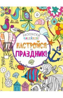 Настройся на праздник!Книги для творчества<br>Рисуй, раскрашивай, создавай классные узоры! Каждую страницу этой книги ты сможешь превратить в красочный шедевр.<br>Для детей младшего школьного возраста.<br>
