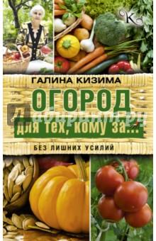 Кизима Галина Александровна Огород для тех, кому за... без лишних усилий