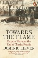 Towards the Flame. Empire, War and the End of Tsarist Russia