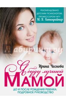 Я буду лучшей мамойБеременность и роды<br>Ожидание, рождение и первые годы жизни любимого малыша - совершенно особенное время, насыщенное самыми разными переживаниями и наполненное трепетом, нежностью, теплотой. Эта книга посвящена этому большому, значимому периоду, полному надежд, открытий, трудностей и тревог. Она содержит массу современной практической информации, которая так необходима каждой маме.<br>Первая часть книги доступно и красочно освещает все важнейшие вопросы, которые возникают у молодых родителей: что происходит с будущей мамой во время беременности, какие обследования нужно пройти и какие полезные приобретения сделать, как растет малыш в утробе, чем его и себя поддержать, как питаться, справляться со стрессами и недомоганиями, ухаживать за собой, как помочь себе в родах и сохранить взаимопонимание в семье.<br>Вторая часть книги посвящена первым годам жизни ребенка. В ней подробно рассказывается, как о нем заботиться, чем кормить, как общаться, развивать и в какие игры играть, как наладить с ним надежную, прочную связь, научиться понимать его потребности, одновременно веря в свои силы и в то, что вы все делаете правильно.<br>С этой книгой вы убедитесь, что вы - лучшие родители на свете. Лучшие - для своего ребенка.<br>