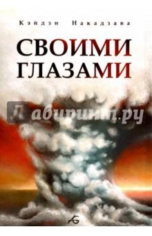 Своими глазамиМанга<br>Своими глазами - автобиографический рассказ Кэйдзи Накадзавы, опубликованный в 1972 году в журнале Monthly Shonen Jump. На страницах этого рассказа Кэйдзи Накадзава впервые поделился с широкой публикой своими воспоминаниями о войне, ядерном взрыве, а также о тяготах и лишениях, которые преследовали его семью в послевоенные годы. Эта история вызвала широкий резонанс в японском обществе, где тема ядерных бомбардировок Хиросимы и Нагасаки оставалась негласным табу на протяжении долгих лет. Именно рассказ Своими глазами подтолкнул Кэйдзи Накадзаву на создание его самой известной манги - Босоногого Гэна.<br>