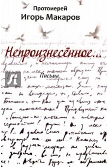 Непроизнесённое…Общие вопросы православия<br>Я писал эти письма для близких людей. Сам печатал их дома на принтере, а потом, в воскресные дни, они разносились по храму. В то время я почти не мог говорить: рак языка, операция. Готовились к худшему... Теперь-то я знаю, как это важно быть кем-то услышанным!<br>Непроизнесённое слово… Слово, очищенное молчанием. Какое томление духа испытывает человек, в котором это слово рождается, а потом умирает!.. И какое облегчение может он испытывать, когда это слово бывает услышано, словно умершее в тебе и воскресшее в услышавшем тебя человеке…<br>Речь ко мне постепенно вернулась, а письма остались…<br>
