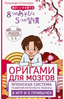 Оригами для мозгов. Японская система развития интеллекта ребенка. 8 игр и 5 привычекКниги для родителей<br>На лекциях меня часто спрашивают: Почему у моего ребенка плохие оценки? Правда ли, что успеваемость определяется наследственностью? Так начинает свою книгу японский нейробиолог Кикунори Синохара. Все родители хотят видеть своего ребенка умным. Но кто этот умный ребенок? Чем он отличается от своих сверстников? И можно ли стать умным в любом возрасте? Эта книга написана профессором токийского университета, который утверждает, что умными дети не рождаются, а становятся. На основе своих исследований, связанных с работой мозга, он доступно и легко рассказывает, как с помощью простых, но нестандартных игр и нужных привычек можно вырастить умного и успешного ребенка.<br>Всего 8 игр и 5 привычек помогут вашему ребенку развить память, мотивацию, научат ставить цели и решать задачи!<br>