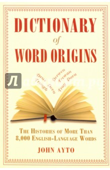 Dictionary of Word Origins. The Histories of More Than 8,000 English-Language Words