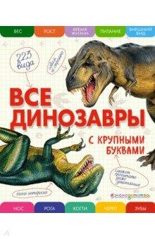 Все динозавры с крупными буквамиЖивотный и растительный мир<br>Это настоящая энциклопедия для детей: все только самое важное, легко запоминающееся - и с крупными буквами. В книге с большими и подробными рисунками собраны интересные сведения о 223 хищных и травоядных динозаврах.<br>