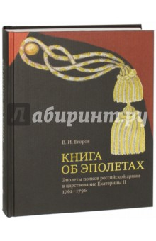 Книга об эполетах. Эполеты российской армии в царствование Екатерины II. 1762-1796