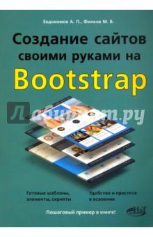 Создание сайтов своими руками на BOOTSTRAPПрограммирование<br>Эта книга является превосходным учебным пособием по созданию красивых, функциональных сайтов с использованием популярного бесплатного фреймворка (набора инструментов и шаблонов) Bootstrap. Изложение ведется последовательно: от настроек Bootstrap до создания сайтов разной степени сложности. По ходу даются все необходимые пояснения и комментарии.<br>Книга написана простым и доступным языком. Лучший выбор для результативного изучения Bootstrap. Позволяет даже начинающим быстро и качественно создавать красивые сайты!<br>