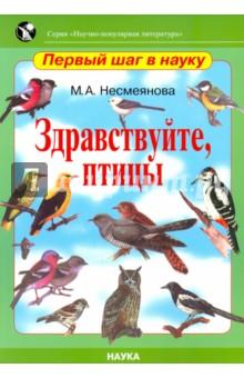 Здравствуйте, птицыЖивотный и растительный мир<br>Эта книга для детей открывает новую рубрику Первый шаг в науку в серии Научно-популярная литература. Цель книги - показать богатство и разнообразие птичьего мира, заинтересовать жизнью и поведением птиц, дать возможность сделать первый шаг в орнитологию, в которой еще много неразгаданного, увлечь этой наукой. <br>Для детей дошкольного и младшего школьного возраста.<br>