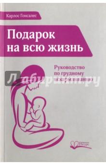 Подарок на всю жизнь. Руководство по грудному вскармливаниюКниги для родителей<br>Скорее всего, споры о преимуществах грудного вскармливания для здоровья матери и ребенка для вас не актуальны, потому что преимущества эти неоспоримы. Автор этой книги д-р Гонсалес убежден, что кормить ребенка грудью - это не просто способ подарить ему здоровье, не самоограничение и тем более не жертва, которую женщина приносит для блага своего ребенка, а нормальная часть ее собственной жизни, ее сексуального и репродуктивного цикла. А для ребенка это не просто способ получить пищу, но и возможность сформировать и укрепить эмоциональную связь с мамой.<br>Поэтому д-р Гонсалес создал эту книгу как полное и всестороннее руководство в помощь тем женщинам, кто ищет ответ на вопрос как кормить ребенка грудью. Книга д-ра Гонсалеса не только подробно расскажет как кормить ребенка, но и очень доходчиво обоснует, почему это нужно делать именно так. Книга носит подзаголовок Руководство по грудному вскармливанию, и это очень важно: в книге говорится не только и не столько о пользе ГВ, сколько даются ответы, пожалуй, на все насущные практические вопросы о том, как кормить ребенка грудью (вы можете убедиться в этом, ознакомившись с оглавлением книги).<br>Автор подробно раскрыл множество тем, связанных с грудным вскармливанием: от анатомии и физиологии женской груди до прибавки младенцем роста и веса, от техники прикладывания к груди до часто встречающихся заболеваний женщин и детей, от совместимости грудного вскармливания с различными продуктами и лекарствами до способов организации кормления грудью при необходимости матери выйти на работу, а также ответил на многие другие вопросы, часто возникающие в связи с темой как кормить ребенка.<br>