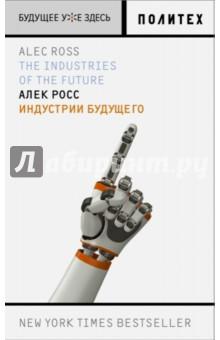 Индустрии будущегоВедение бизнеса<br>Книга, которую вы держите в руках, сразу после выхода в США в феврале 2016 года стала невероятным бестселлером: несколько недель № 1 в списке бестселлеров New York Times, высочайшие позиции в рейтинге Amazon.com. Это совершенно не удивительно: в книге идет речь об индустриях, которые станут главными драйверами экономических и социальных перемен в ближайшие 20 лет. Робототехника, передовые науки о жизни, кодифицирование денег, кибербезопасность, большие данные - все это не просто новые технологии, не просто модные тенденции: эти индустрии в самом буквальном смысле слова формируют общество, в котором мы будем жить уже совсем скоро.<br>Автор книги, Алек Росс, - один из ведущих американских экспертов в области технологических инноваций, специализируется на проблемах, находящихся на стыке политики, рынка и сетевых технологий. В течение четырех лет был старшим советником по инновациям при госсекретаре США. Входит в рейтинги 100 GlobalThinkers (журнал Foreign Policy), 10 Game Changers in Politics (Huffington Post), лауреат множества премий.<br>