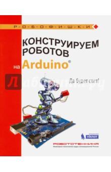 Конструируем роботов на Arduino®. Да будет свет!Дополнительные пособия по информатике<br>Стать гениальным изобретателем легко! Серия книг РОБОФИШКИ поможет вам создавать роботов, учиться и играть вместе с ними.<br>Вы соберёте на платформе Arduino® устройство, умеющее самостоятельно измерять освещённость в различных помещениях и позволяющее узнать, соблюдены ли допустимые нормы.<br>Для технического творчества в школе и дома, а также на занятиях в робототехнических кружках.<br>Для детей старшего школьного возраста.<br>