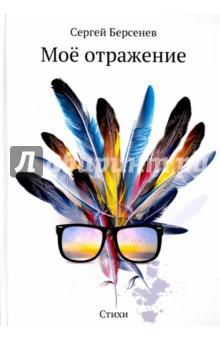 Моё отражение. СтихиСовременная отечественная поэзия<br>В настоящий сборник поэта Сергея Берсенева, члена Союза Писателей России, заслуженного литератора Содружества Творческих Сил России, заслуженного литератора Московии, вошли лучшие стихи лирического, философского и социального содержания 2014 - 2016 г.г.<br>Все произведения автора - личностные. В каждом стихотворении либо - искренняя боль, либо - искренняя радость. Поэт не навязывает собственных переживаний, но и не прячется в скорлупе от постороннего взгляда. Его магический мир - перед Вашими глазами.<br>