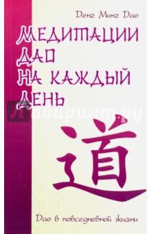 Медитации Дао на каждый день. Дао в повседневной жизниЭзотерические знания<br>Данная книга составлена из наставлений по медитации и размышлений знатока даосизма, китайского духовного мастера Денг Минг Дао. В современном западном мире тысячи людей изучают Дао для того, чтобы получить ответы, которые они не могут отыскать в своей кул<br>