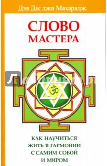 Слово Мастера. Как научиться жить в гармонии с самим собой и миромЭзотерические знания<br>В этой книге ученик и духовный преемник великого святого Индии Девраха Бабы Дэв Дас джи Махарадж рассказывает, как научиться жить в мире с природой, окружающими, самим собой и Богом. Лекции просветленного учителя о карма-йоге, мантрах и медитации помогут читателю услышать собственную душу, найти свой путь.<br>