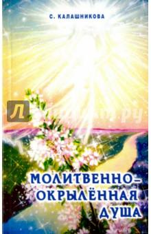 Молитвенно-окрыленная душаЭзотерические знания<br>Божественное закономудренное откровение. Автор хочет, чтобы оно дошло до сердца и души молитвенно-любовным озарением, помогло понять Волю Божию и дало возможность почувствовать прикосновение Всевышнего Творца Единой жизни и ощутить животворящее тепло Закономудренного Родителя.<br>