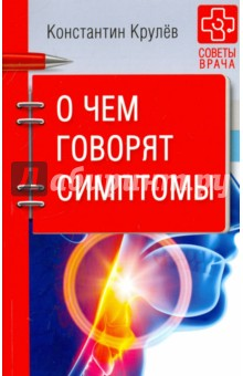 О чем говорят симптомыМедицинские энциклопедии и справочники<br>Перед вами книга, которая должна быть в каждом доме, у любого человека, заботящегося о своем здоровье и здоровье своих близких. Здесь нет лишних сведений - только информация, которая понятна абсолютно всем и жизненно необходима:<br>- о чем предупреждает боль;<br>- как проявляются различные заболевания;<br>- что означает тот или иной симптом;<br>- когда нужно немедленно вызывать врача;<br>- какие анализы и обследования необходимы;<br>- что нужно взять в больницу;<br>- как оказать первую помощь;<br>- какие препараты обязательно должны быть в вашей аптечке.<br>Автор книги - Константин Александрович Крулев - практикующий врач, кардиолог, долгое время работавший на скорой. Его огромный практический опыт и высочайший профессионализм положены в основу этой книги.<br>