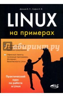 Linux на примерахОперационные системы и утилиты для ПК<br>Данная книга является отличным практическим руководством по работе в операционной системе Linux и ее администрированию. На большом количестве практических примеров показано выполнение огромного количества действий и задач, которые могут понадобиться пользователю Linux.<br>Книга может использоваться как практический справочник и как самоучитель для начинающих. Изложение ведется с учетом самых разных дистрибутивов Linux. Лучший выбор для эффективного изучения и использования Linux.<br>