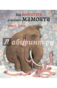Как воспитать домашнего мамонтаСказки зарубежных писателей<br>Домашнее животное - мечта каждого малыша.<br>А если твой питомец настоящий мамонт, как же правильно о нём заботиться?<br>