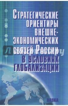 Стратегические ориентиры внешнеэкономических связей России в условиях глобализацииПолитология<br>В книге определяется отношение России к доминирующим в международном экономическом обмене тенденциям и намечаются стратегические ориентиры последовательной реализации ее внешнеэкономических связей, обеспечивающие подобающее место страны в условиях глобализации с учетом изменений, происходящих в трех геоэкономических зонах: ЕС, СНГ, АТЭС. Проведены расчеты и дан сценарий основных направлений развития внешней торговли России на длительную перспективу в инерционном и инновационном вариантах по крупным экономическим районам РФ и основным геоэкономическим зонам мира. <br>Для экономистов, сотрудников властных структур различного уровня, преподавателей, студентов экономических вузов и факультетов.<br>