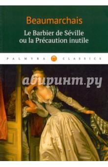 Le Barbier de Seville ou la Precaution inutileЛитература на французском языке<br>Le Barbier de Seville ou la Precaution inutile est une piece de theatre francaise en quatre actes, jouee pour la premiere fois le 23 fevrier 1775. C est la premiere partie d une trilogie intitulee Le roman de la famille Almaviva. Le deuxieme volet de la trilogie - Le Manage de Figaro (1778), le troisieme - L autre Tartuffe ou La Mere coupable (1792).<br>