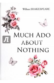 Much Ado about NothingХудожественная литература на англ. языке<br>Уильям Шекспир - один из самых значимых и таинственных писателей в мировой литературе, бесспорный мастер драматургии. Его комедии до сих пор играют на театральных сценах во всех уголках планеты, его герои вдохновляют, поражают и влюбляют в себя миллионы людей. Много шума из ничего - одно из самых известных произведений Шекспира, не потерявшее своей актуальности и в XXI веке. Эта остроумная комедия об истории двух любовных пар, в которой искусно переплетаются волшебство и горькая реальность, обязательно оставит свой след в душе каждого читателя. <br>Читайте зарубежную литературу в оригинале!<br>