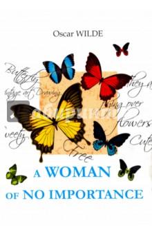 A Woman of No ImportanceХудожественная литература на англ. языке<br>Оскар Уайльд - английский философ, писатель, поэт и один из самых известных драматургов XIX века. Женщина, не стоящая внимания - блестящая пьеса автора, написанная ярким языком, прекрасно иллюстрирующая быт и нравы английского светского общества, обличает его пороки и заблуждения, шокирует незабываемыми образами. Так кто же она - Женщина, не стоящая внимания, и что кроется в её прошлом?.. <br>Читайте зарубежную литературу в оригинале!<br>