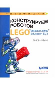 Конструируем роботов на LEGO MINDSTORMS Education EV3. Робот-шпионДополнительные пособия по информатике<br>Стать гениальным изобретателем легко! Серия книг РОБОФИШКИ поможет вам создавать роботов, учиться и играть вместе с ними.<br>С помощью деталей конструктора LEGO® MINDSTORMS® Education EV3 вы сможете собрать робота, способного шпионить и позволяющего освоить навыки дистанционного пилотирования.<br>Для технического творчества в школе и дома, а также на занятиях в робототехнических кружках.<br>Для детей среднего и старшего школьного возраста.<br>