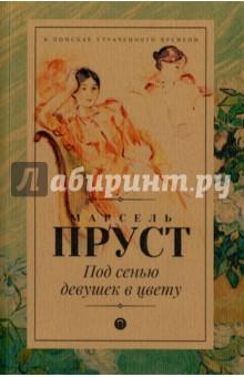 Под сенью девушек в цветуКлассическая зарубежная проза<br>Второй роман монументальной эпопеи Марселя Пруста, вышедший в 1919 году, был сразу отмечен высшей литературной наградой Франции - Гонкуровской премией.<br>