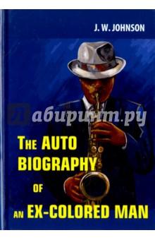 The Autobiography of an Ex-Colored ManХудожественная литература на англ. языке<br>Джеймс Джонсон - известный американский писатель XIX века, дипломат и борец за права человека, чьи произведения до сих пор остаются читаемыми и любимыми по всему миру. Автобиография Экс-Мулата - интересный роман Джонсона, опубликованный анонимно. Перед читателем разворачивается удивительная история необычной судьбы молодого мулата, живущего в Америке в эпоху пост-Реконструкции. Автор тонко подмечает все переживания герое, прекрасно передаёт общее настроение того времени… <br>Читайте зарубежную литературу в оригинале!<br>