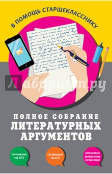 Полное собрание литературных аргументовПособия для подготовки к урокам, справочники<br>Пособие содержит обширный банк литературных аргументов, с помощью которых можно написать сочинение-рассуждение по предложенному тексту на ЕГЭ по русскому языку (задание 25), а также сочинение-рассуждение на морально-нравственную тему на ОГЭ (задания 15.2, 15.3). Книга поможет учащимся овладеть навыками подбора аргументов и написания на их основе сочинения-рассуждения на любую тему, самостоятельно подготовиться к итоговому выпускному сочинению. <br>Издание адресовано учащимся 9-11-х классов.<br>