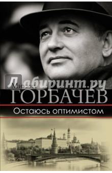 Остаюсь оптимистомМемуары<br>Кто такой Горбачев? Откуда он появился? Может быть, и он, и перестройка - просто случайность, для одних счастливая, для других пагубная?<br>Михаил Горбачев всегда отстаивал свои взгляды без оглядки на кого-либо. Его новая книга обращена к читателю, который хочет понять события нашей недавней истории. Для Горбачева неприемлемы попытки перечеркнуть их, предать забвению. Рассказывая ключевых моментах, определивших современную судьбу России, о времени и о себе, Горбачев откровенен с читателем, он объясняет свои решения и отстаивает свою позицию в контексте эпохи, в которой ему выпало жить и работать. Его книга - рассказ политика и человека, которому не безразлична судьба страны, который не боялся принимать трудные решения и нести за них ответственность.<br>