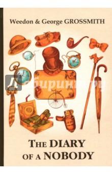 The Diary of a NobodyХудожественная литература на англ. языке<br>Джордж Гроссмит - яркий комический актёр, автор и исполнитель весьма популярных в своё время скетчей и песен, автор либретто многих оперетт. Его младший брат Уидон Гроссмит - талантливый карикатурист, драматург и одарённый актер.<br>Дневник незначительного лица - это не просто настоящая классика жанра английского юмора, но всей английской прозы в целом. Остроумные фразочки, курьёзные ситуации, незатейливые, но, вместе с тем, колоритные персонажи вплетаются в настоящую паутину жизни дневниковых записок и заметок на злобу дня.<br>Читайте зарубежную литературу в оригинале!<br>