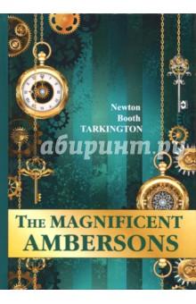 The Magnificent AmbersonsХудожественная литература на англ. языке<br>Ньютон Бут Таркингтон - знаменитый американский писатель первой половины XX, один из немногих авторов, удостоенный Пулитцеровской премии более одного раза.<br>Великолепные Эмберсоны - это одно из самых известных произведений Таркингтона, которое было экранизировано Орсоном Уэллсом. Действие разворачивается в начале XX века на Среднем Западе в богатой семье Эмберсонов, веривших в прочность и незыблемость своего положения. Но время не стоит на месте, и привычный мир рушится до основания...<br>Читайте зарубежную литературу в оригинале!<br>